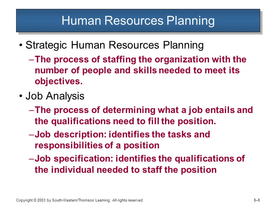 8–88–8 Human Resources Planning Strategic Human Resources Planning –The process of staffing the organization with the number of people and skills needed to meet its objectives.