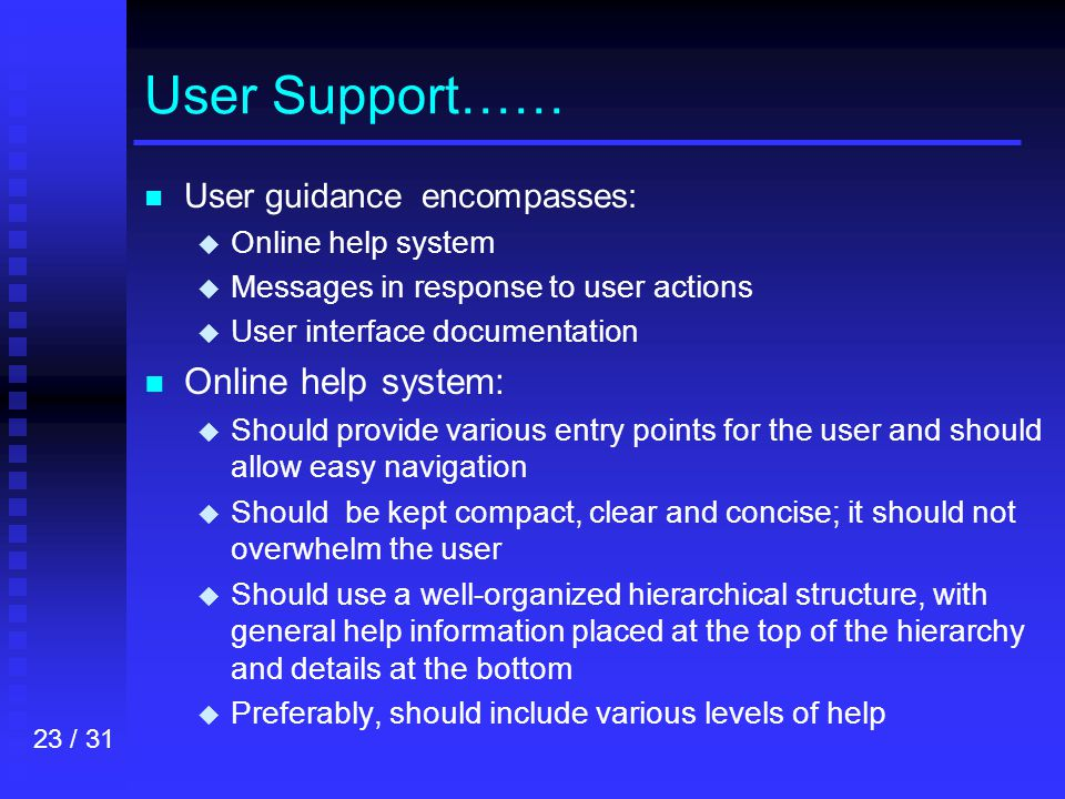 23 / 31 User Support…… n n User guidance encompasses: u u Online help system u u Messages in response to user actions u u User interface documentation n n Online help system: u u Should provide various entry points for the user and should allow easy navigation u u Should be kept compact, clear and concise; it should not overwhelm the user u u Should use a well-organized hierarchical structure, with general help information placed at the top of the hierarchy and details at the bottom u u Preferably, should include various levels of help