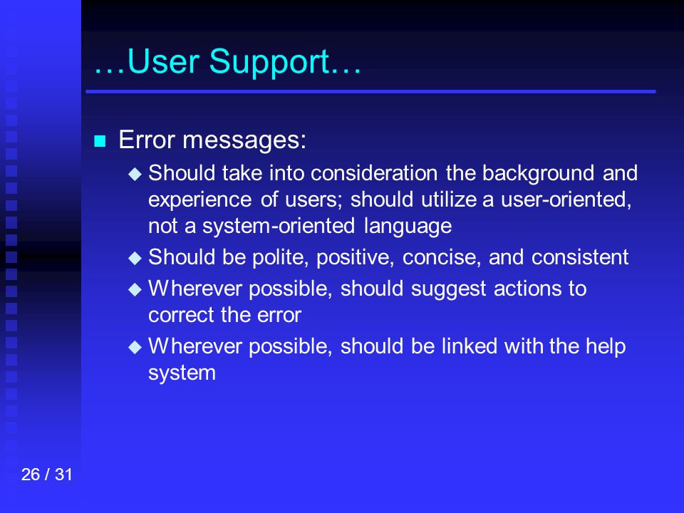 26 / 31 …User Support… n n Error messages: u u Should take into consideration the background and experience of users; should utilize a user-oriented, not a system-oriented language u u Should be polite, positive, concise, and consistent u u Wherever possible, should suggest actions to correct the error u u Wherever possible, should be linked with the help system