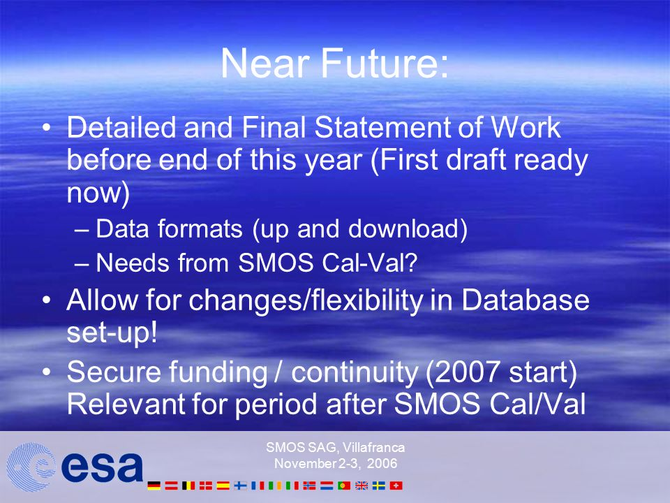 SMOS SAG, Villafranca November 2-3, 2006 Near Future: Detailed and Final Statement of Work before end of this year (First draft ready now) –Data formats (up and download) –Needs from SMOS Cal-Val.