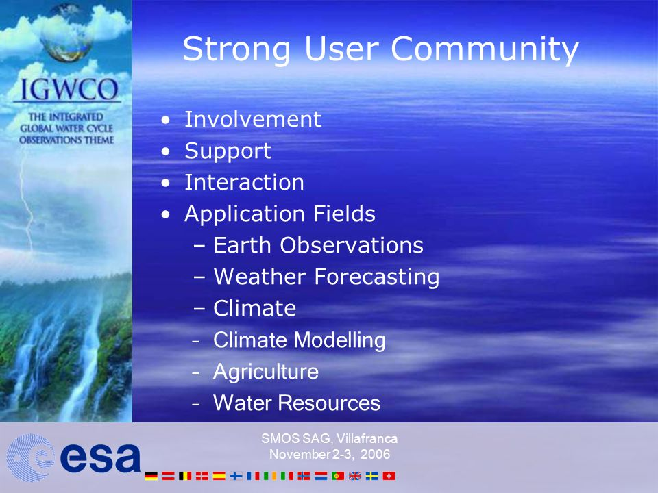 SMOS SAG, Villafranca November 2-3, 2006 Strong User Community Involvement Support Interaction Application Fields –Earth Observations –Weather Forecasting –Climate –Climate Modelling –Agriculture –Water Resources