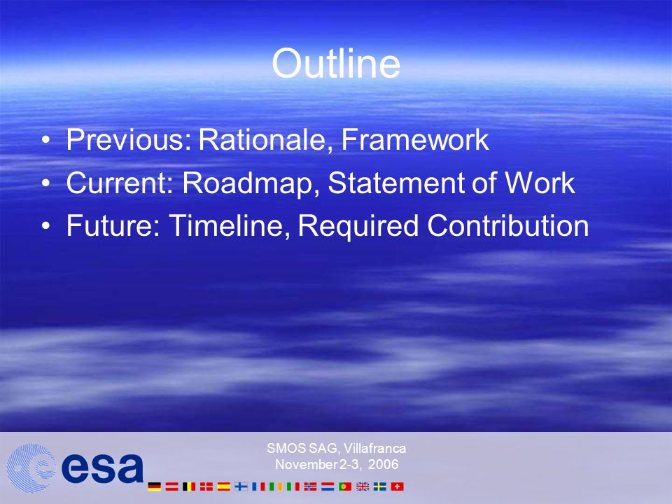 SMOS SAG, Villafranca November 2-3, 2006 Outline Previous: Rationale, Framework Current: Roadmap, Statement of Work Future: Timeline, Required Contribution