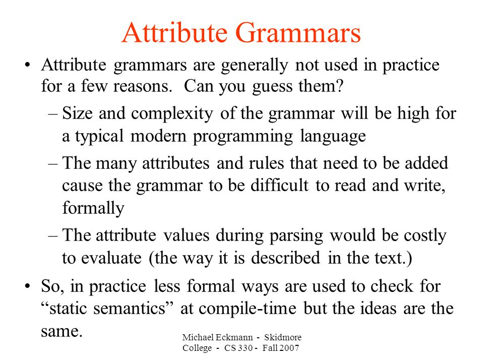 Attribute Grammars Michael Eckmann - Skidmore College - CS Fall 2007 Attribute grammars are generally not used in practice for a few reasons.