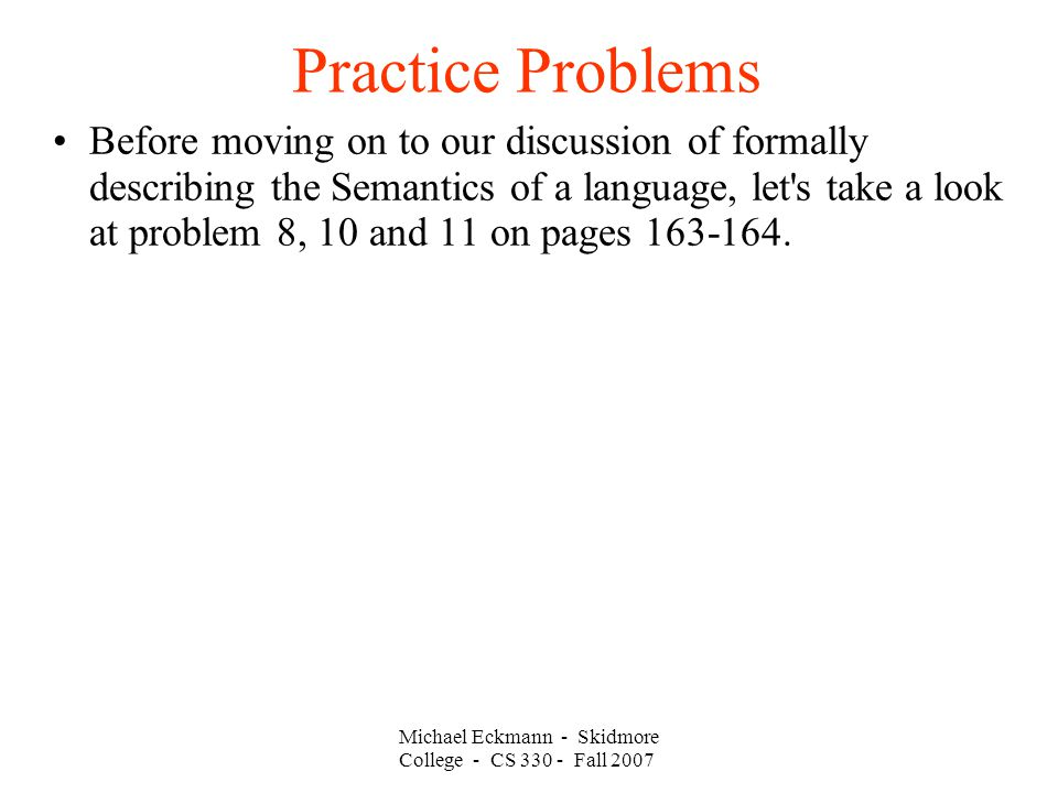 Practice Problems Michael Eckmann - Skidmore College - CS Fall 2007 Before moving on to our discussion of formally describing the Semantics of a language, let s take a look at problem 8, 10 and 11 on pages
