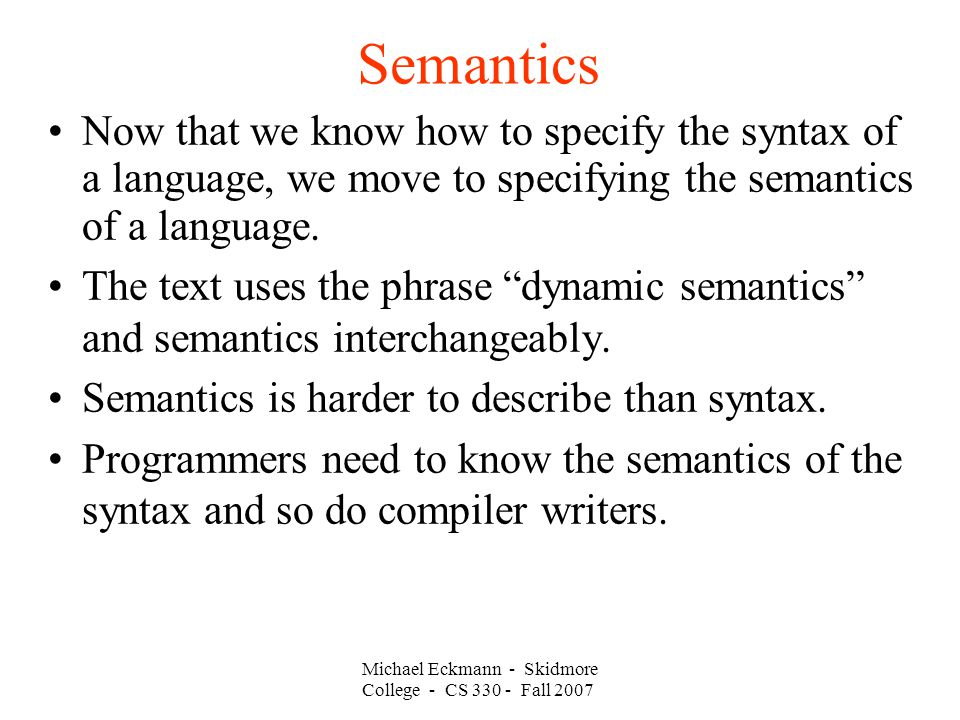 Semantics Michael Eckmann - Skidmore College - CS Fall 2007 Now that we know how to specify the syntax of a language, we move to specifying the semantics of a language.