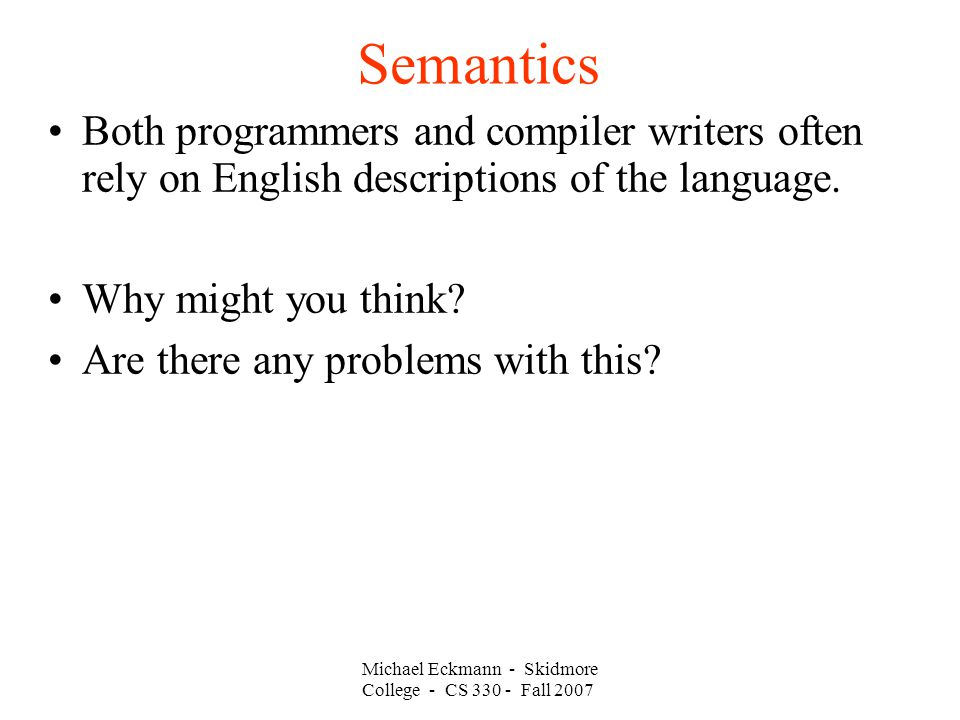 Semantics Michael Eckmann - Skidmore College - CS Fall 2007 Both programmers and compiler writers often rely on English descriptions of the language.