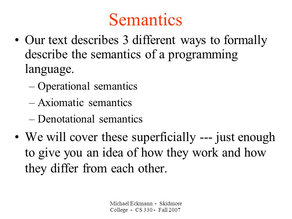 Semantics Michael Eckmann - Skidmore College - CS Fall 2007 Our text describes 3 different ways to formally describe the semantics of a programming language.