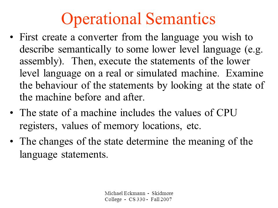 Operational Semantics Michael Eckmann - Skidmore College - CS Fall 2007 First create a converter from the language you wish to describe semantically to some lower level language (e.g.
