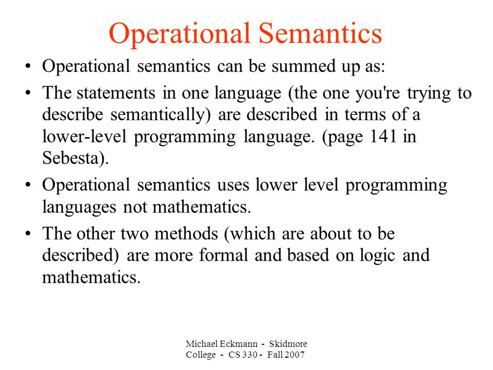 Operational Semantics Michael Eckmann - Skidmore College - CS Fall 2007 Operational semantics can be summed up as: The statements in one language (the one you re trying to describe semantically) are described in terms of a lower-level programming language.