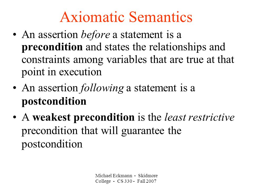 Axiomatic Semantics Michael Eckmann - Skidmore College - CS Fall 2007 An assertion before a statement is a precondition and states the relationships and constraints among variables that are true at that point in execution An assertion following a statement is a postcondition A weakest precondition is the least restrictive precondition that will guarantee the postcondition