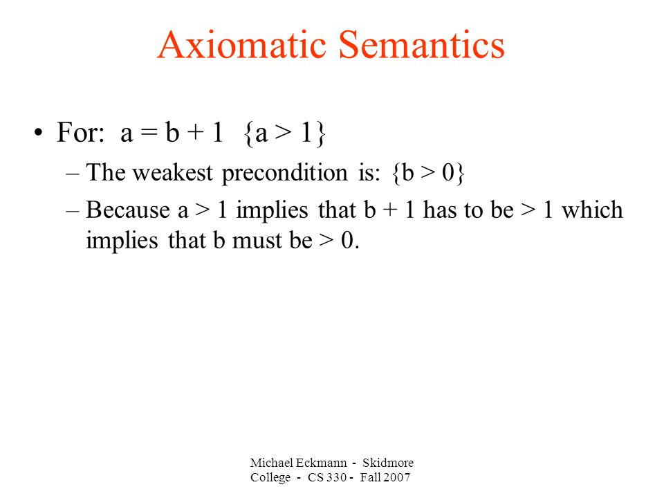 Axiomatic Semantics Michael Eckmann - Skidmore College - CS Fall 2007 For: a = b + 1 {a > 1} –The weakest precondition is: {b > 0} –Because a > 1 implies that b + 1 has to be > 1 which implies that b must be > 0.
