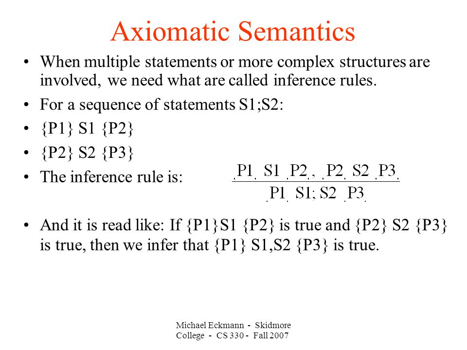 Axiomatic Semantics Michael Eckmann - Skidmore College - CS Fall 2007 When multiple statements or more complex structures are involved, we need what are called inference rules.
