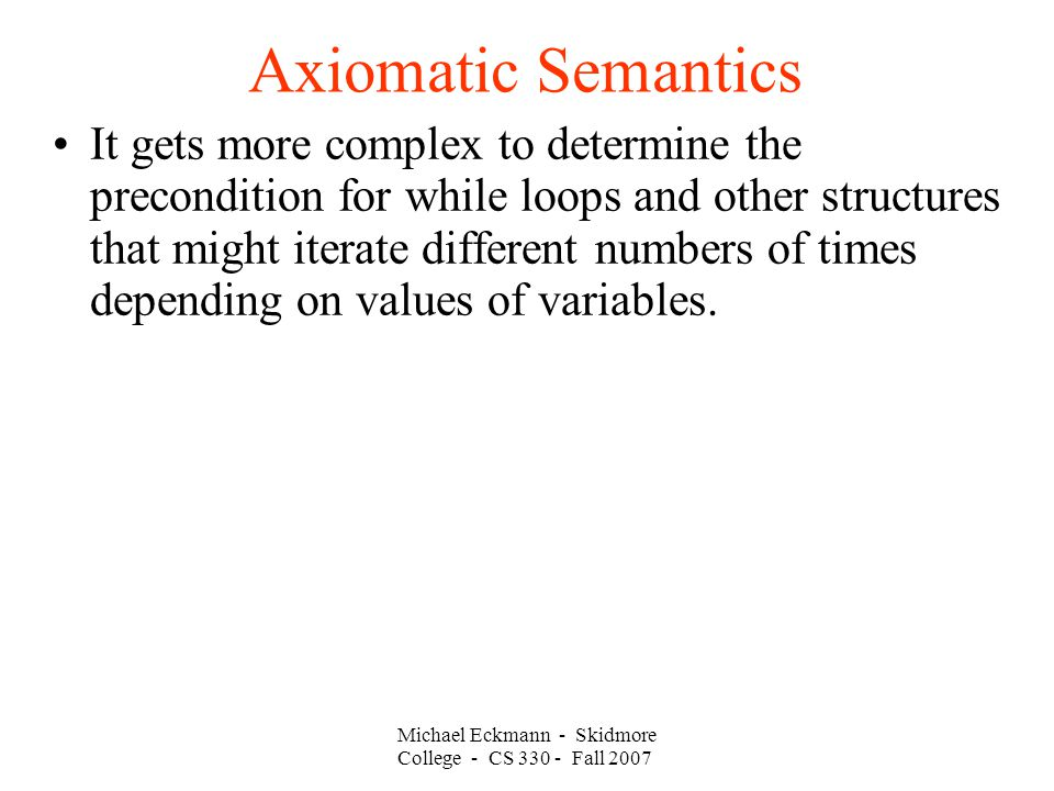 Axiomatic Semantics Michael Eckmann - Skidmore College - CS Fall 2007 It gets more complex to determine the precondition for while loops and other structures that might iterate different numbers of times depending on values of variables.