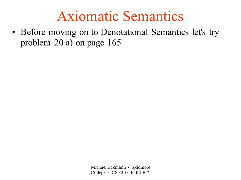 Axiomatic Semantics Michael Eckmann - Skidmore College - CS Fall 2007 Before moving on to Denotational Semantics let s try problem 20 a) on page 165