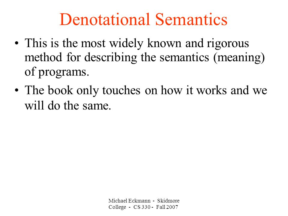 Denotational Semantics Michael Eckmann - Skidmore College - CS Fall 2007 This is the most widely known and rigorous method for describing the semantics (meaning) of programs.