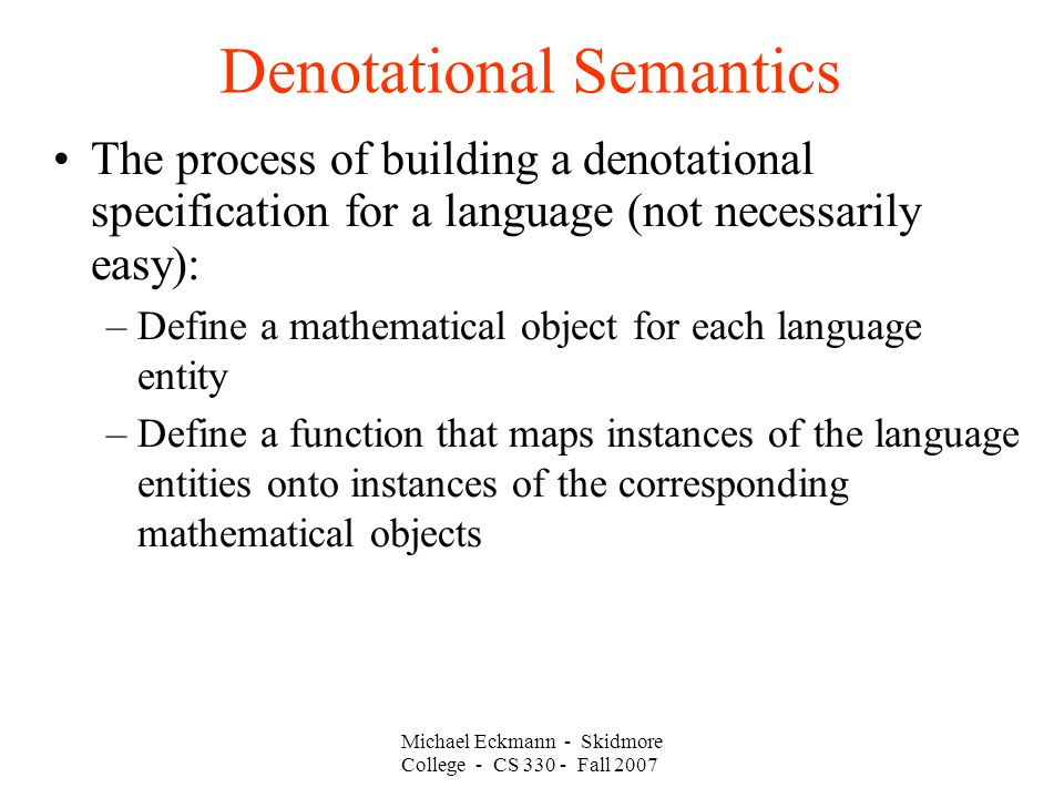 Denotational Semantics Michael Eckmann - Skidmore College - CS Fall 2007 The process of building a denotational specification for a language (not necessarily easy): –Define a mathematical object for each language entity –Define a function that maps instances of the language entities onto instances of the corresponding mathematical objects