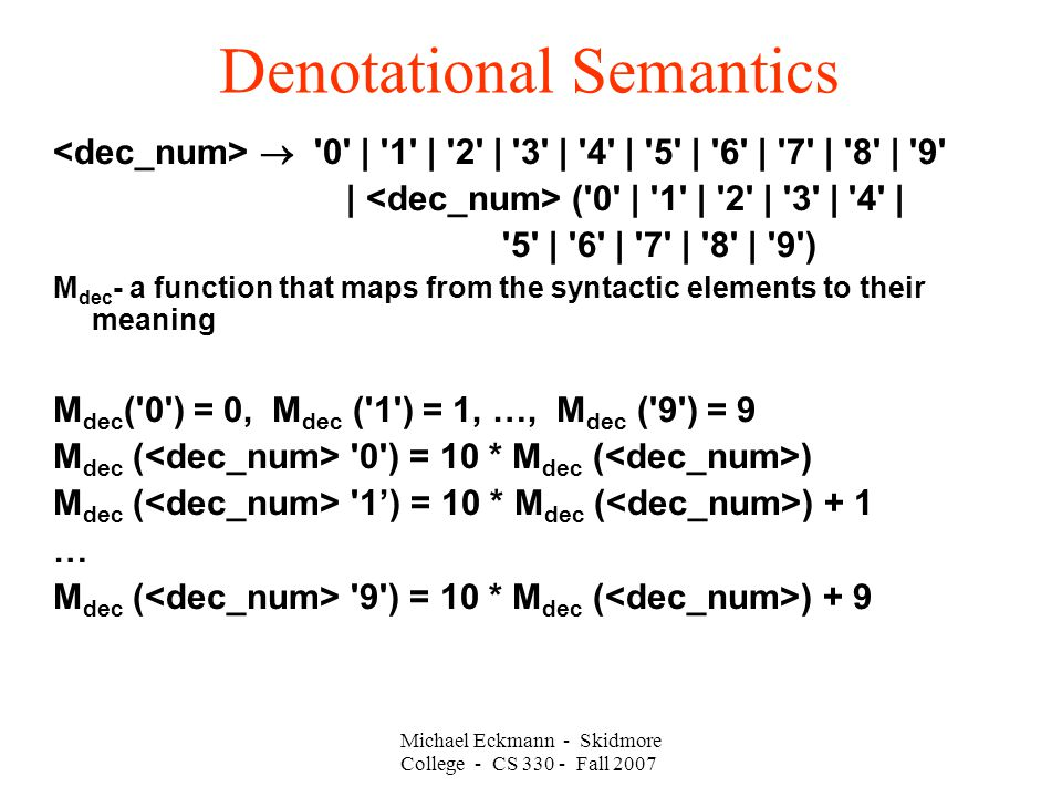 Denotational Semantics Michael Eckmann - Skidmore College - CS Fall 2007  0 | 1 | 2 | 3 | 4 | 5 | 6 | 7 | 8 | 9 | ( 0 | 1 | 2 | 3 | 4 | 5 | 6 | 7 | 8 | 9 ) M dec - a function that maps from the syntactic elements to their meaning M dec ( 0 ) = 0, M dec ( 1 ) = 1, …, M dec ( 9 ) = 9 M dec ( 0 ) = 10 * M dec ( ) M dec ( 1') = 10 * M dec ( ) + 1 … M dec ( 9 ) = 10 * M dec ( ) + 9