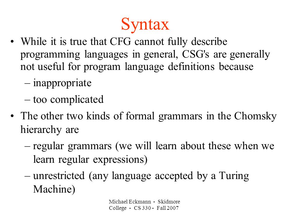 Syntax While it is true that CFG cannot fully describe programming languages in general, CSG s are generally not useful for program language definitions because –inappropriate –too complicated The other two kinds of formal grammars in the Chomsky hierarchy are –regular grammars (we will learn about these when we learn regular expressions) –unrestricted (any language accepted by a Turing Machine) Michael Eckmann - Skidmore College - CS Fall 2007