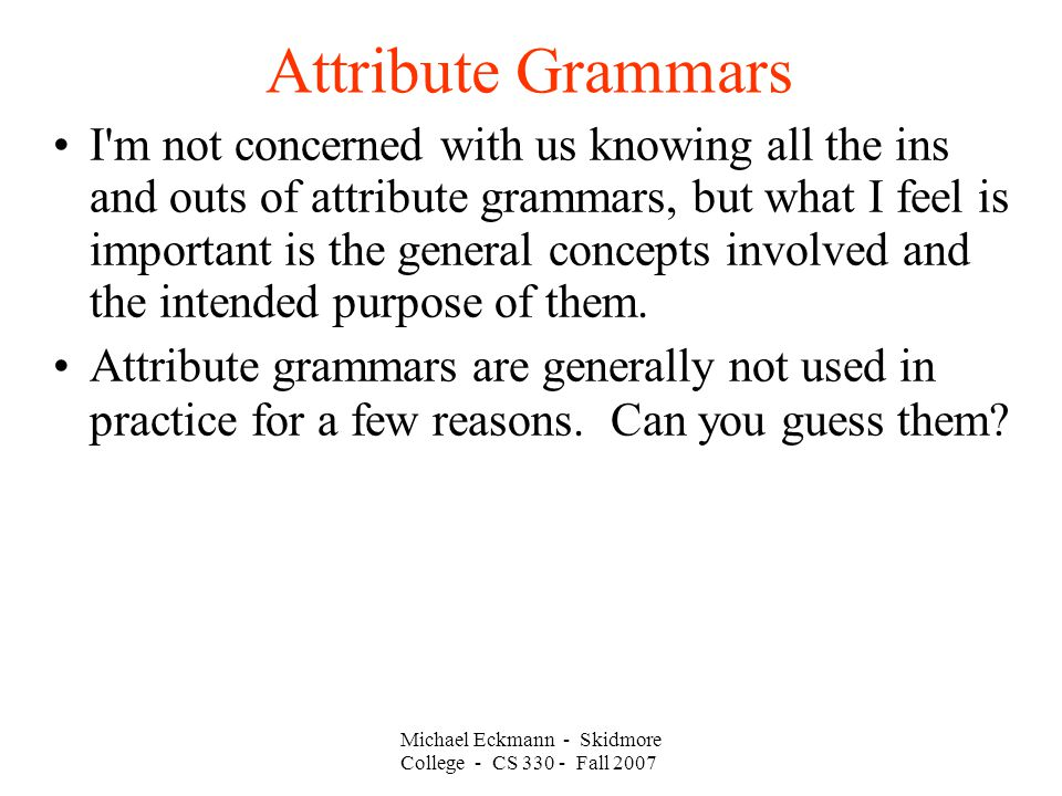 Attribute Grammars Michael Eckmann - Skidmore College - CS Fall 2007 I m not concerned with us knowing all the ins and outs of attribute grammars, but what I feel is important is the general concepts involved and the intended purpose of them.