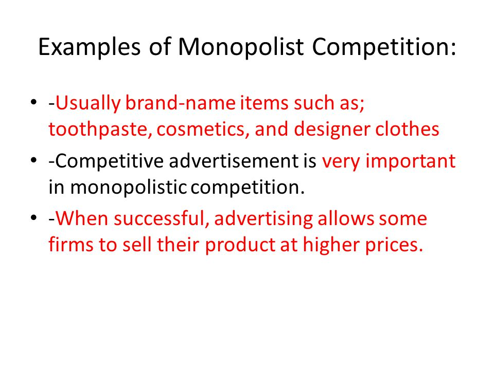 Examples of Monopolist Competition: -Usually brand-name items such as; toothpaste, cosmetics, and designer clothes -Competitive advertisement is very important in monopolistic competition.