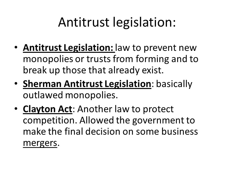 Antitrust legislation: Antitrust Legislation: law to prevent new monopolies or trusts from forming and to break up those that already exist.