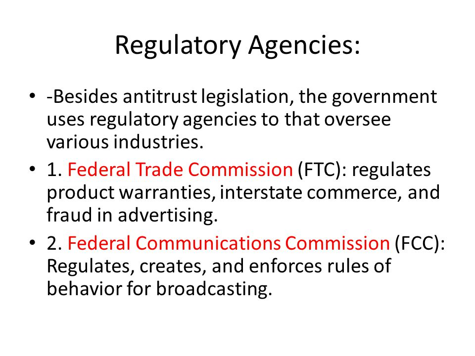 Regulatory Agencies: -Besides antitrust legislation, the government uses regulatory agencies to that oversee various industries.