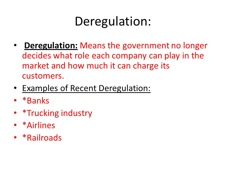 Deregulation: Deregulation: Means the government no longer decides what role each company can play in the market and how much it can charge its customers.