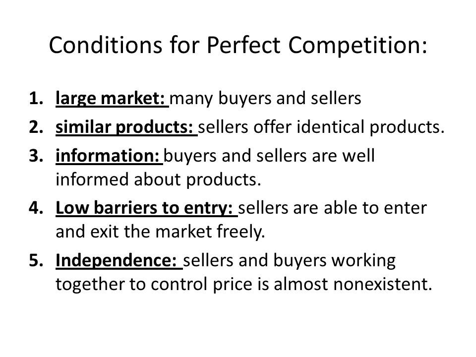 Conditions for Perfect Competition: 1.large market: many buyers and sellers 2.similar products: sellers offer identical products.