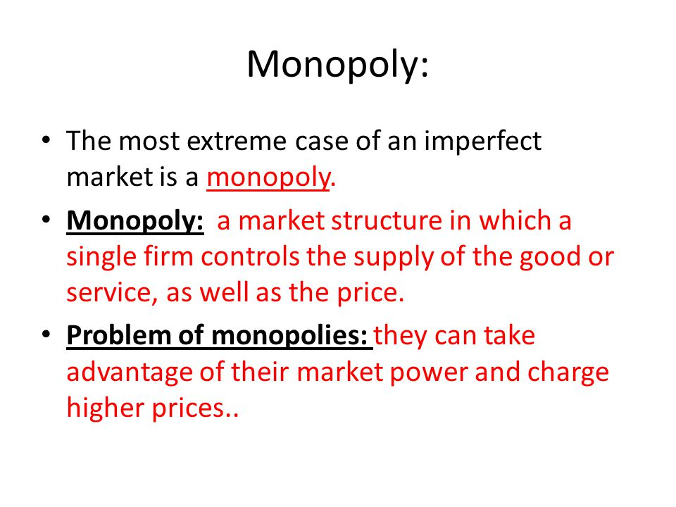 Monopoly: The most extreme case of an imperfect market is a monopoly.