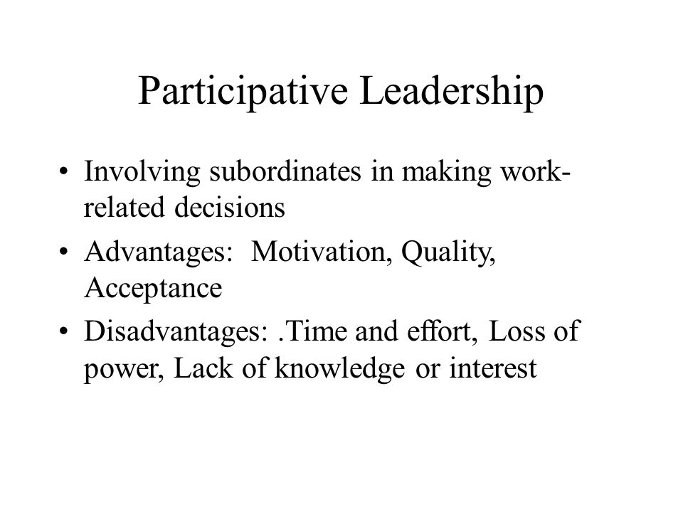 Participative Leadership Involving subordinates in making work- related decisions Advantages: Motivation, Quality, Acceptance Disadvantages:.Time and effort, Loss of power, Lack of knowledge or interest