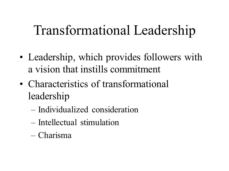Transformational Leadership Leadership, which provides followers with a vision that instills commitment Characteristics of transformational leadership –Individualized consideration –Intellectual stimulation –Charisma