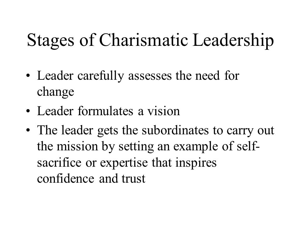 Stages of Charismatic Leadership Leader carefully assesses the need for change Leader formulates a vision The leader gets the subordinates to carry out the mission by setting an example of self- sacrifice or expertise that inspires confidence and trust