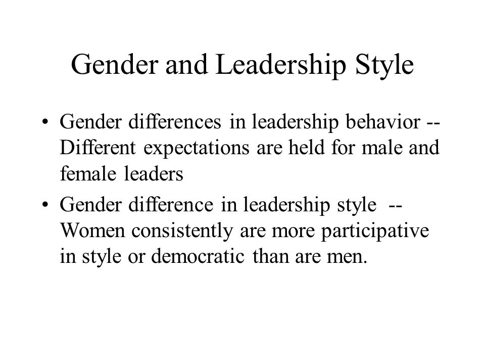 Gender and Leadership Style Gender differences in leadership behavior -- Different expectations are held for male and female leaders Gender difference in leadership style -- Women consistently are more participative in style or democratic than are men.