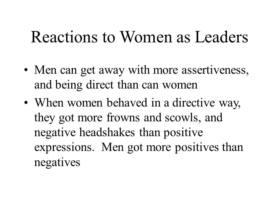 Reactions to Women as Leaders Men can get away with more assertiveness, and being direct than can women When women behaved in a directive way, they got more frowns and scowls, and negative headshakes than positive expressions.