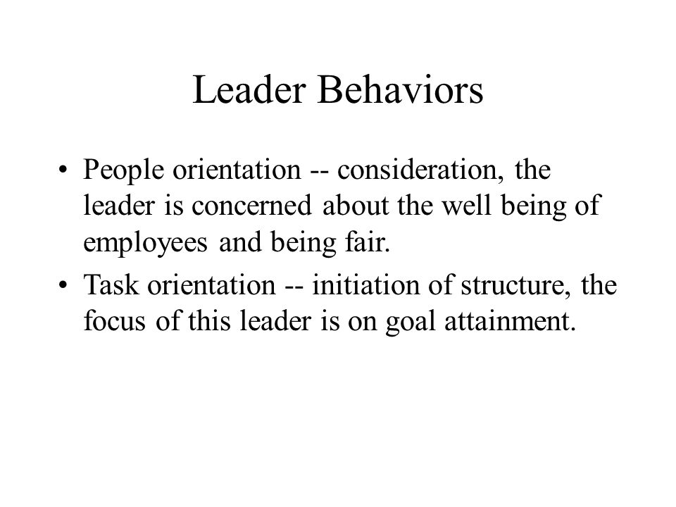 Leader Behaviors People orientation -- consideration, the leader is concerned about the well being of employees and being fair.