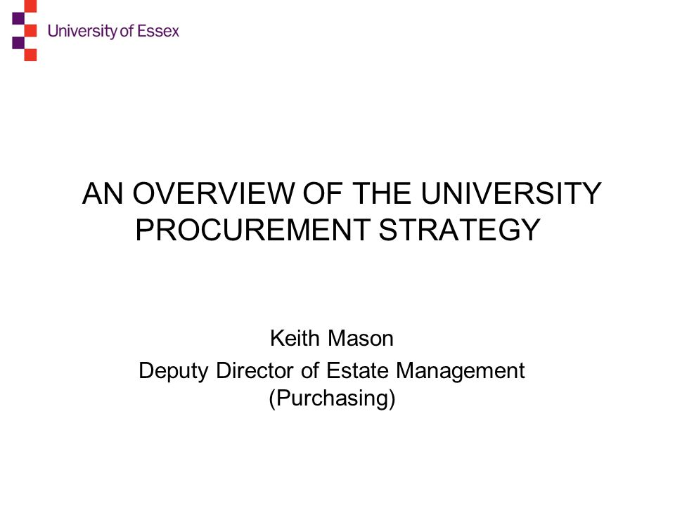 AN OVERVIEW OF THE UNIVERSITY PROCUREMENT STRATEGY Keith Mason Deputy Director of Estate Management (Purchasing)