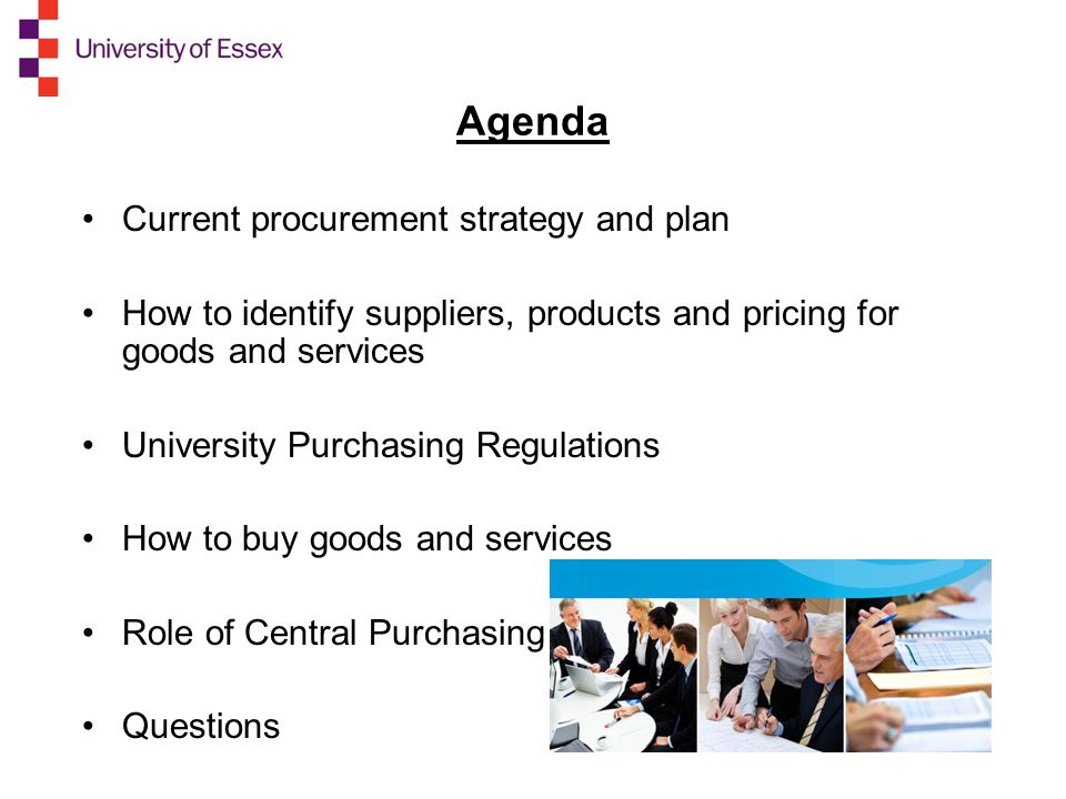 Agenda Current procurement strategy and plan How to identify suppliers, products and pricing for goods and services University Purchasing Regulations How to buy goods and services Role of Central Purchasing Questions