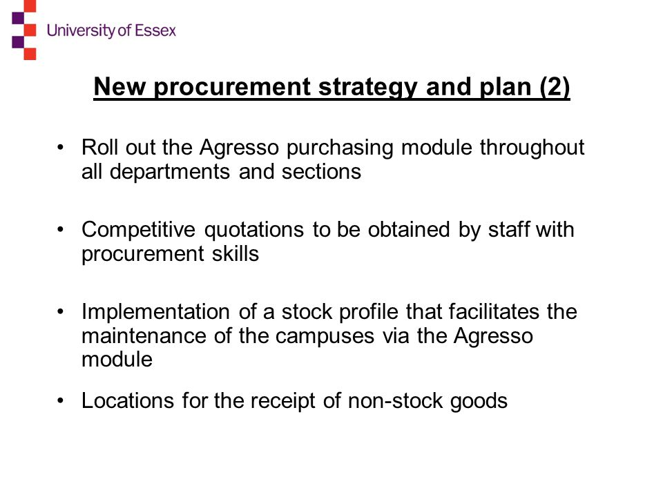 New procurement strategy and plan (2) Roll out the Agresso purchasing module throughout all departments and sections Competitive quotations to be obtained by staff with procurement skills Implementation of a stock profile that facilitates the maintenance of the campuses via the Agresso module Locations for the receipt of non-stock goods