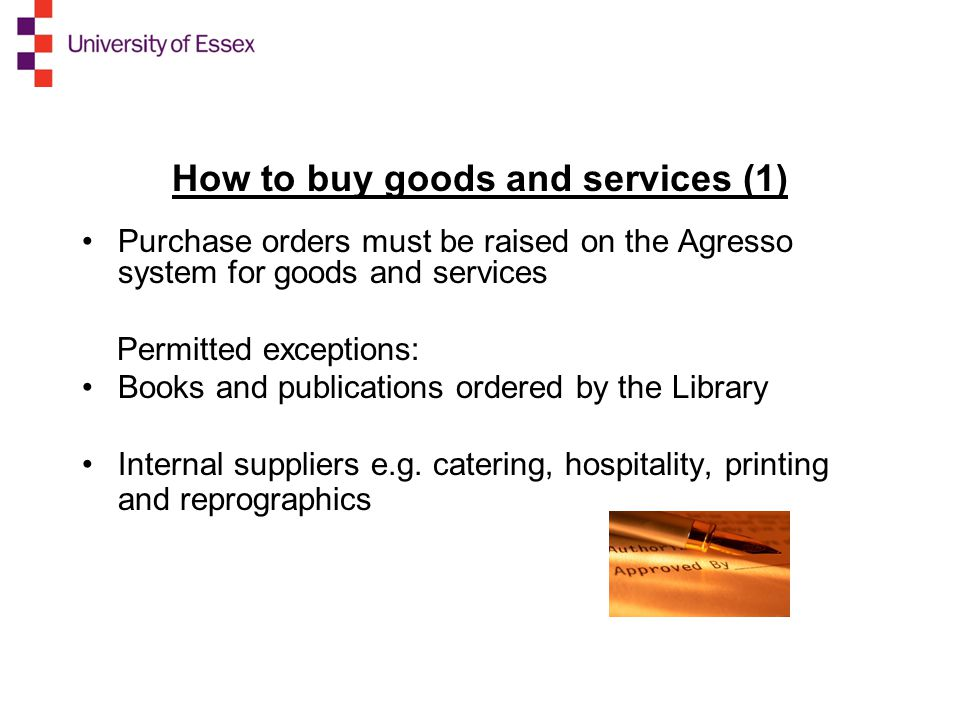 How to buy goods and services (1) Purchase orders must be raised on the Agresso system for goods and services Permitted exceptions: Books and publications ordered by the Library Internal suppliers e.g.