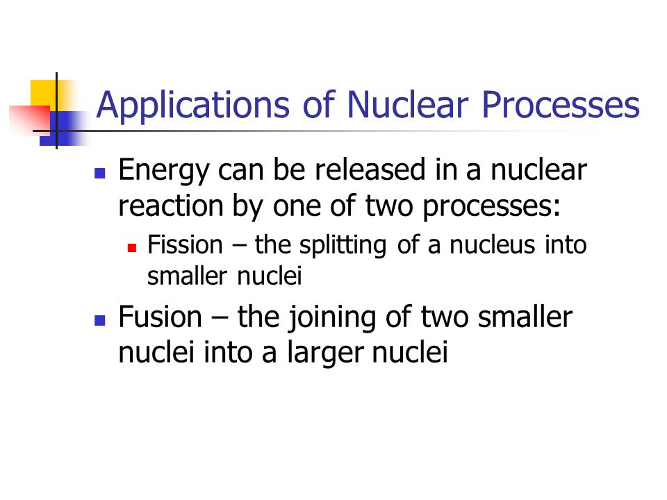 Applications of Nuclear Processes Energy can be released in a nuclear reaction by one of two processes: Fission – the splitting of a nucleus into smaller nuclei Fusion – the joining of two smaller nuclei into a larger nuclei