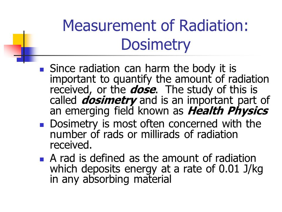 Measurement of Radiation: Dosimetry Since radiation can harm the body it is important to quantify the amount of radiation received, or the dose.