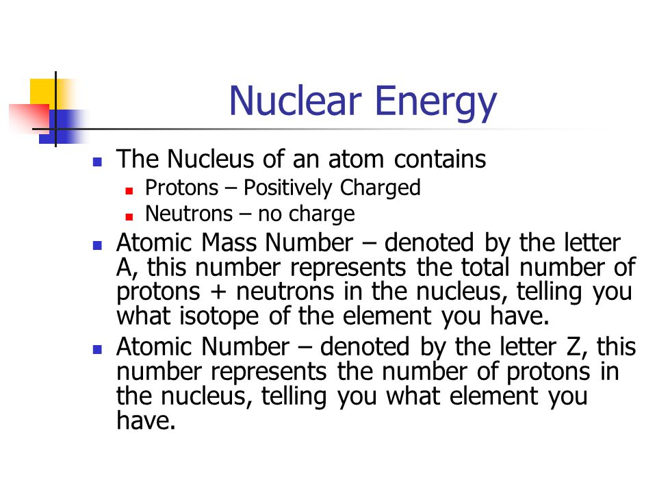 Nuclear Energy The Nucleus of an atom contains Protons – Positively Charged Neutrons – no charge Atomic Mass Number – denoted by the letter A, this number represents the total number of protons + neutrons in the nucleus, telling you what isotope of the element you have.