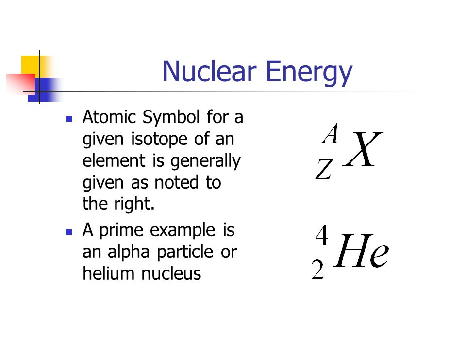 Nuclear Energy Atomic Symbol for a given isotope of an element is generally given as noted to the right.