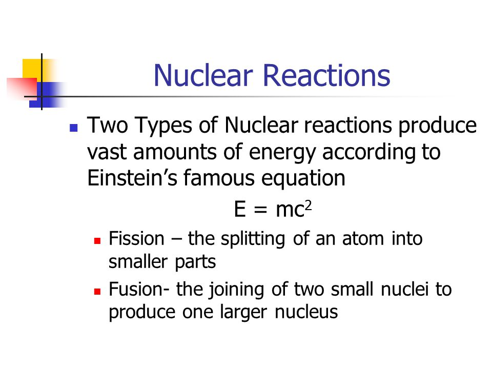 Nuclear Reactions Two Types of Nuclear reactions produce vast amounts of energy according to Einstein's famous equation E = mc 2 Fission – the splitting of an atom into smaller parts Fusion- the joining of two small nuclei to produce one larger nucleus