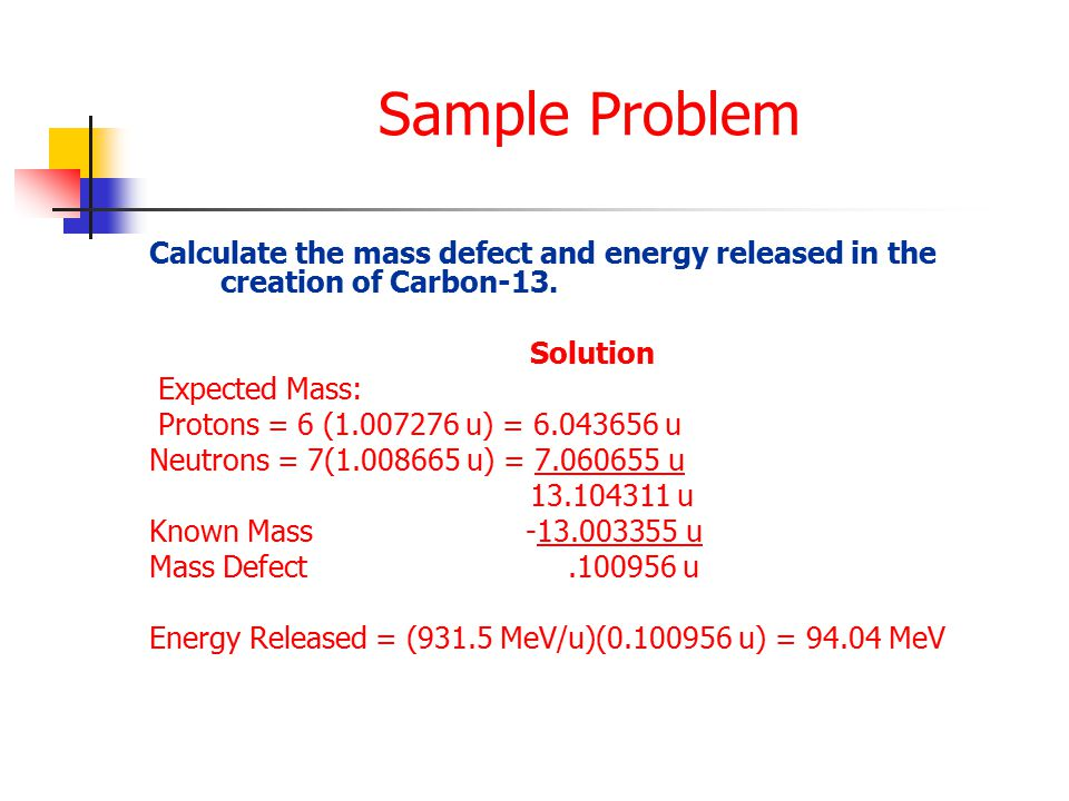 Sample Problem Calculate the mass defect and energy released in the creation of Carbon-13.