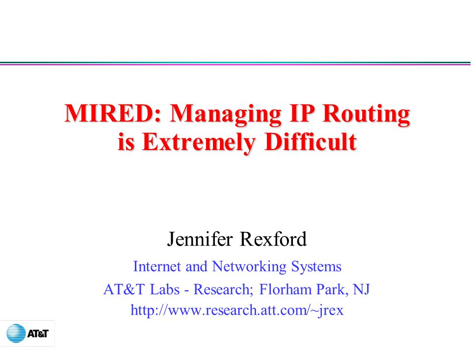 MIRED: Managing IP Routing is Extremely Difficult Jennifer Rexford Internet and Networking Systems AT&T Labs - Research; Florham Park, NJ