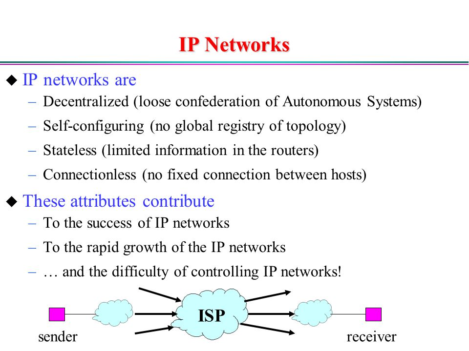 IP Networks  IP networks are –Decentralized (loose confederation of Autonomous Systems) –Self-configuring (no global registry of topology) –Stateless (limited information in the routers) –Connectionless (no fixed connection between hosts)  These attributes contribute –To the success of IP networks –To the rapid growth of the IP networks –… and the difficulty of controlling IP networks.