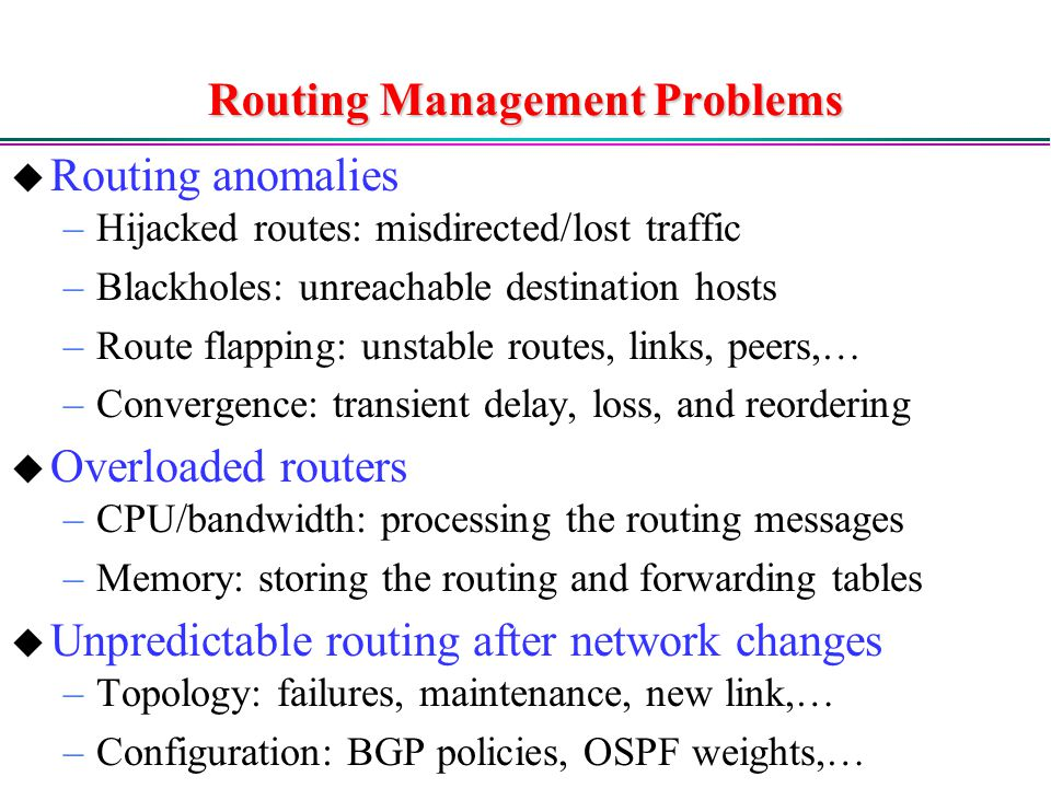 Routing Management Problems  Routing anomalies –Hijacked routes: misdirected/lost traffic –Blackholes: unreachable destination hosts –Route flapping: unstable routes, links, peers,… –Convergence: transient delay, loss, and reordering  Overloaded routers –CPU/bandwidth: processing the routing messages –Memory: storing the routing and forwarding tables  Unpredictable routing after network changes –Topology: failures, maintenance, new link,… –Configuration: BGP policies, OSPF weights,…
