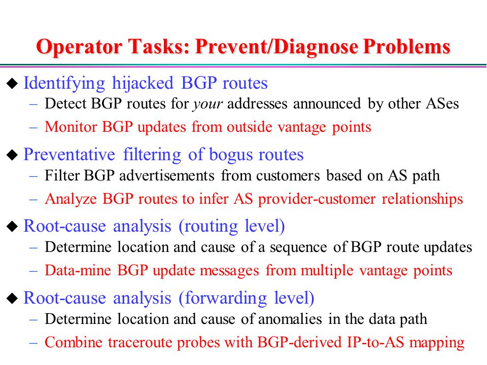 Operator Tasks: Prevent/Diagnose Problems  Identifying hijacked BGP routes –Detect BGP routes for your addresses announced by other ASes –Monitor BGP updates from outside vantage points  Preventative filtering of bogus routes –Filter BGP advertisements from customers based on AS path –Analyze BGP routes to infer AS provider-customer relationships  Root-cause analysis (routing level) –Determine location and cause of a sequence of BGP route updates –Data-mine BGP update messages from multiple vantage points  Root-cause analysis (forwarding level) –Determine location and cause of anomalies in the data path –Combine traceroute probes with BGP-derived IP-to-AS mapping