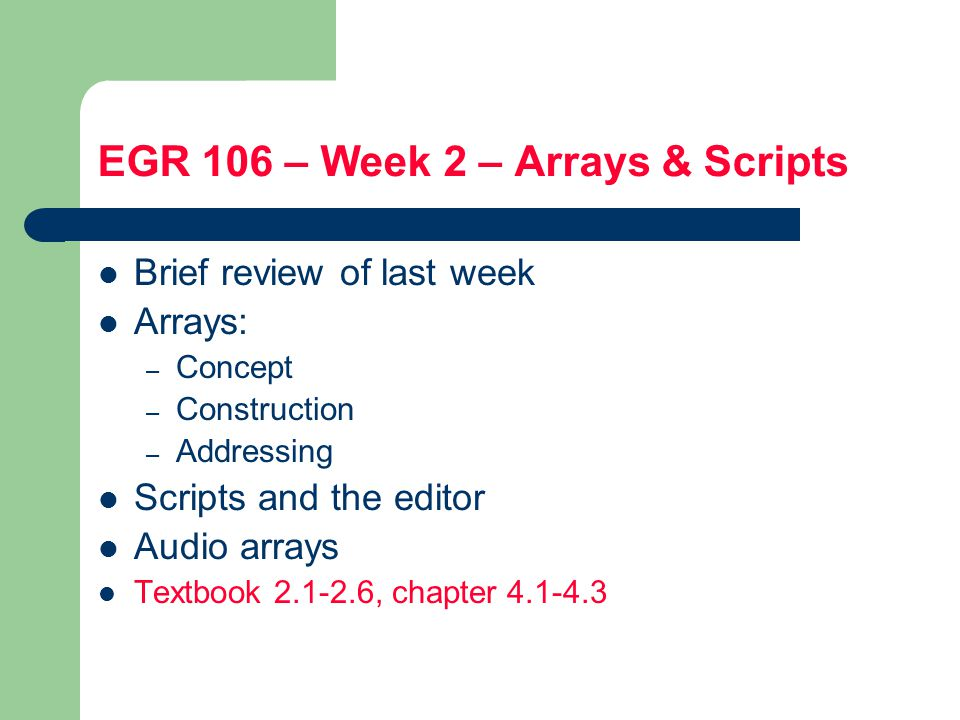 EGR 106 – Week 2 – Arrays & Scripts Brief review of last week Arrays: – Concept – Construction – Addressing Scripts and the editor Audio arrays Textbook , chapter